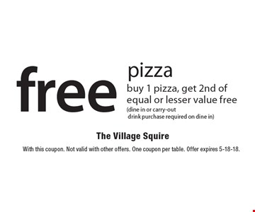 Free pizza. Buy 1 pizza, get 2nd of equal or lesser value free (dine in or carry-out, drink purchase required on dine in). With this coupon. Not valid with other offers. One coupon per table. Offer expires 5-18-18.