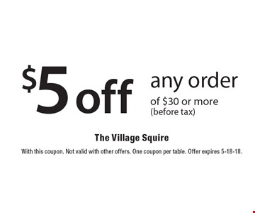 $5 off any order of $30 or more (before tax). With this coupon. Not valid with other offers. One coupon per table. Offer expires 5-18-18.