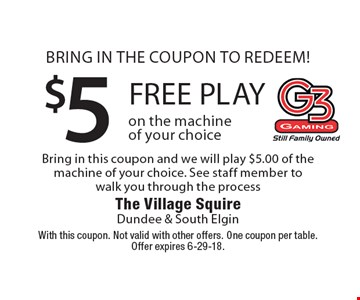 Bring in the coupon to redeem! $5 Bring in this coupon and we will play $5.00 of the machine of your choice. See staff member to walk you through the process free play on the machine of your choice. With this coupon. Not valid with other offers. One coupon per table. Offer expires 6-29-18.