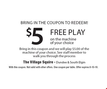 $5 free play. Bring in the coupon to redeem! Bring in this coupon and we will play $5.00 of the machine of your choice. See staff member to walk you through the process. Free play on the machine of your choice. With this coupon. Not valid with other offers. One coupon per table. Offer expires 8-10-18.