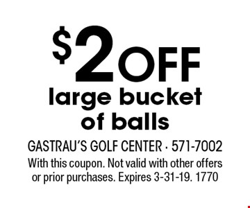 $2 OFF large bucket of balls. With this coupon. Not valid with other offers or prior purchases. Expires 3-31-19. 1770