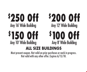 $100 Off Any 8' Wide Building. $200 Off Any 12' Wide Building. $150 Off Any 10' Wide Building. $250 Off Any 16' Wide Building. Must present coupon. Not valid on prior purchases or work in progress. Not valid with any other offer. Expires 6/15/18.