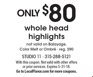 Only $80 whole head highlights. Not valid on Balayage, Color Melt or Ombre - reg. $90. With this coupon. Not valid with other offers or prior services. Expires 5-31-18. Go to LocalFlavor.com for more coupons.