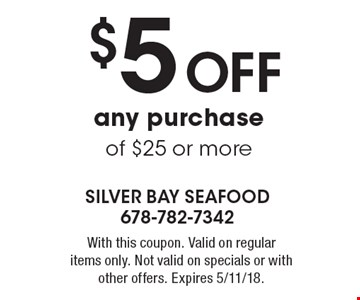 $5 Off any purchase of $25 or more. With this coupon. Valid on regular items only. Not valid on specials or with other offers. Expires 5/11/18.