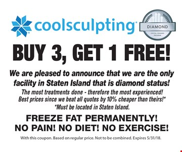buy 3, get 1 FREE! coolsculpting We are pleased to announce that we are the only facility in Staten Island that is diamond status!The most treatments done - therefore the most experienced!Best prices since we beat all quotes by 10% cheaper than theirs!**Must be located in Staten Island.Freeze fat permanently!No pain! No diet! No exercise! . With this coupon. Based on regular price. Not to be combined. Expires 5/31/18.