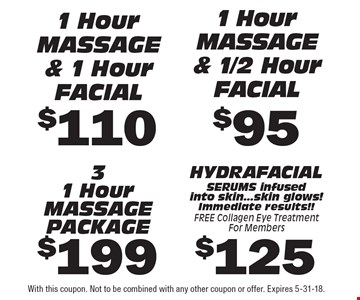 $95 1 Hour massage & 1/2 Hour facial. $125 HYDRA FACIAL SERUMS infused into skin...skin glows! Immediate results!!FREE Collagen Eye Treatment For Members. $199 31 Hour massage PACKAGE. $110 1 Hour massage & 1 Hour facial. With this coupon. Not to be combined with any other coupon or offer. Expires 5-31-18.