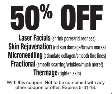 50% off - Laser Facials (shrink pores/rid redness). Skin Rejuvenation (rid sun damage/brown marks). Microneedling (stimulate collagen/smooth fine lines). Fractional (smooth scarring/winkles/much more!). Thermage (tighten skin). With this coupon. Not to be combined with any other coupon or offer. Expires 5-31-18.