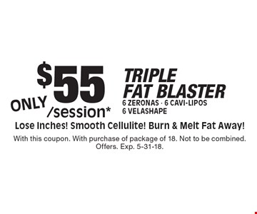 $55/session*TRIPLEFAT BLASTER6 Zeronas - 6 Cavi-Lipos6 Velashape Lose Inches! Smooth Cellulite! Burn & Melt Fat Away! . With this coupon. With purchase of package of 18. Not to be combined. Offers. Exp. 5-31-18.