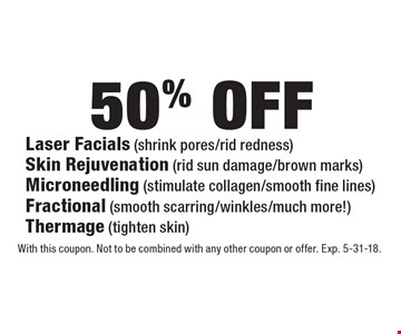 50% off - Laser Facials (shrink pores/rid redness). Skin Rejuvenation (rid sun damage/brown marks). Microneedling (stimulate collagen/smooth fine lines). Fractional (smooth scarring/winkles/much more!). Thermage (tighten skin). With this coupon. Not to be combined with any other coupon or offer. Exp. 5-31-18.