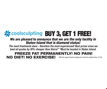 buy 3, get 1 FREE! coolsculpting We are pleased to announce that we are the only facility inStaten Island that is diamond status!The most treatments done - therefore the most experienced! Best prices since webeat all quotes by 10% cheaper than theirs!* *Must be located in Staten Island.Freeze fat Permanently! No pain! No diet! No exercise! . With this coupon. Based on regular price. Not to be combined. Exp. 5/31/18.