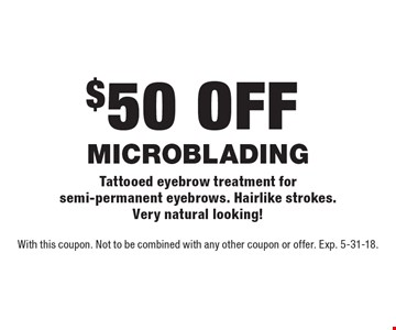 $50 off MICROBLADING. Tattooed eyebrow treatment for semi-permanent eyebrows. Hairlike strokes. Very natural looking! With this coupon. Not to be combined with any other coupon or offer. Exp. 5-31-18.