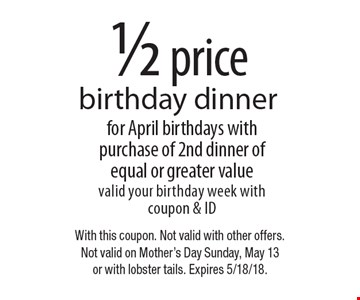 1/2 price birthday dinner for April birthdays with purchase of 2nd dinner of equal or greater value valid your birthday week with coupon & ID. With this coupon. Not valid with other offers. Not valid on Mother's Day Sunday, May 13 or with lobster tails. Expires 5/18/18.