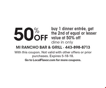50% Off. Buy 1 dinner entree, get the 2nd of equal or lesser value at 50% off. Dine in only. With this coupon. Not valid with other offers or prior purchases. Expires 5-18-18. Go to LocalFlavor.com for more coupons.