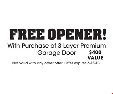 Free Opener With Purchase of 3 Layer Premium Garage Door! $400 VALUE. Not valid with any other offer. Offer expires 6-15-18.