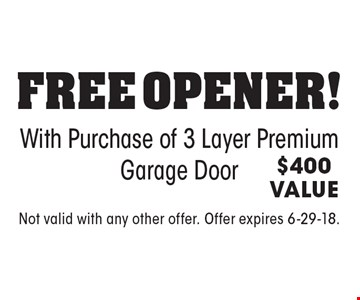 Free Opener! With Purchase of 3 Layer Premium Garage Door. $400 VALUE. Not valid with any other offer. Offer expires 6-29-18.
