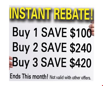INSTANT REBATE! buy 1 save $100, buy 2 save $240, buy 3 save $420