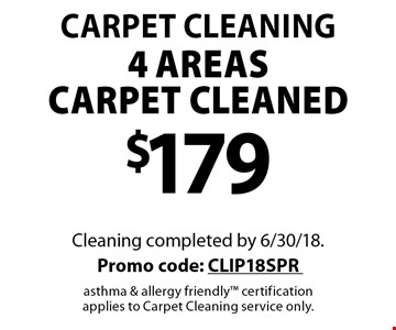 Carpet Cleaning $179 4 areas carpet cleaned. Cleaning completed by 6/30/18. Promo code: CLIP18SPR asthma & allergy friendly certification applies to Carpet Cleaning service only.