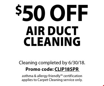 $50 off air duct cleaning. Cleaning completed by 6/30/18. Promo code: CLIP18SPR asthma & allergy friendly certification applies to Carpet Cleaning service only.