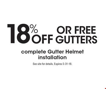 18% OFF OR FREE GUTTERS complete Gutter Helmet installation. See site for details. Expires 5-31-18.