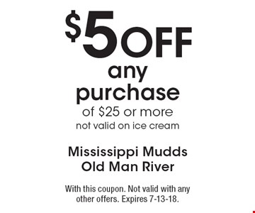 $5 Off any purchase of $25 or more not valid on ice cream. With this coupon. Not valid with any other offers. Expires 7-13-18.