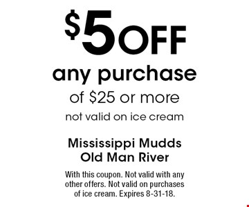 $5 Off any purchase of $25 or more, not valid on ice cream. With this coupon. Not valid with any other offers. Not valid on purchases of ice cream. Expires 8-31-18.