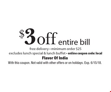 $3 off entire bill. Free delivery, minimum order $25. Excludes lunch special & lunch buffet. Online coupon code: local. With this coupon. Not valid with other offers or on holidays. Exp. 6/15/18.
