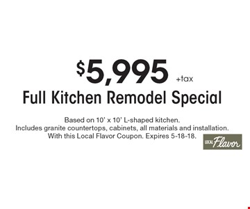 $5,995 +tax Full Kitchen Remodel Special. Based on 10' x 10' L-shaped kitchen. Includes granite countertops, cabinets, all materials and installation. With this Local Flavor Coupon. Expires 5-18-18.
