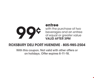 99¢ entree with the purchase of two beverages and an entree of equal or greater value. VALID AFTER 3PM. With this coupon. Not valid with other offers or on holidays. Offer expires 6-11-18.