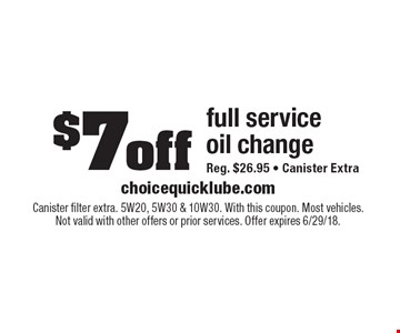 $7off full service oil change. Reg. $26.95. Canister Extra. Canister filter extra. 5W20, 5W30 & 10W30. With this coupon. Most vehicles. Not valid with other offers or prior services. Offer expires 6/29/18.