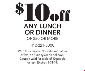 $10 off Any Lunch Or Dinner Of $50 Or More. With this coupon. Not valid with other offers, on Sundays or on holidays. Coupon valid for table of 10 people or less. Expires 5-31-18.