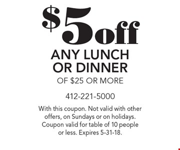 $5 off Any Lunch Or Dinner Of $25 Or More. With this coupon. Not valid with other offers, on Sundays or on holidays. Coupon valid for table of 10 people or less. Expires 5-31-18.