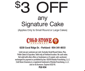 $3 off any Signature Cake  (Applies Only to Small Round or Large Cakes). Limit one per customer per visit. Excludes Small Round Cakes, Pies, Petite Cakes & Cupcakes. Valid only at Parkland location. No cash value. Not valid with other offers or fundraisers or if copied, sold, auctioned, exchanged for payment or prohibited by law. 2018 Kahala Franchising, L.L.C. Cold Stone Creamery is a registered trademark of Kahala Franchising, L.L.C. and /or its licensors. Expires 6/22/18. PLU #34