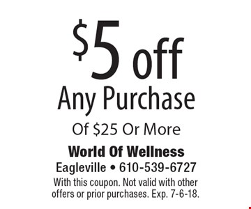$5 off Any Purchase Of $25 Or More. With this coupon. Not valid with other offers or prior purchases. Exp. 7-6-18.
