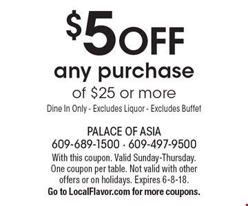 $5 off any purchase of $25 or more. Dine In Only. Excludes Liquor. Excludes Buffet. With this coupon. Valid Sunday-Thursday. One coupon per table. Not valid with other offers or on holidays. Expires 6-8-18. Go to LocalFlavor.com for more coupons.