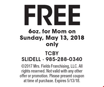 FREE 6oz. for Mom on Sunday, May 13, 2018 only. 2017 Mrs. Fields Franchising, LLC. All rights reserved. Not valid with any other offer or promotion. Please present coupon at time of purchase. Expires 5/13/18.