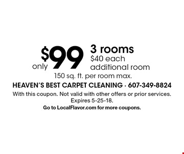 only $99 3 rooms. $40 each additional room. 150 sq. ft. per room max.. With this coupon. Not valid with other offers or prior services. Expires 5-25-18. Go to LocalFlavor.com for more coupons.