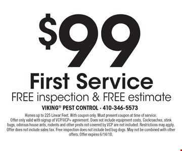 $99 First Service, free inspection & free estimate. Homes up to 225 Linear Feet. With coupon only. Must present coupon at time of service. Offer only valid with signup of VCP/VCP+ agreement. Does not include equipment costs. Cockroaches, stink bugs, odorous house ants, rodents and other pests not covered by VCP are not included. Restrictions may apply. Offer does not include sales tax. Free inspection does not include bed bug dogs. May not be combined with other offers. Offer expires 6/14/18.