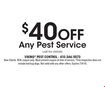 $40 Off Any Pest Service call for details. New Clients. With coupon only. Must present coupon at time of service. *Free Inspection does not include bed bug dogs. Not valid with any other offers. Expires 7/4/18.