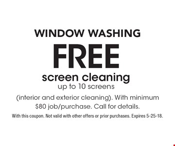 Window Washing! Free screen cleaning. Up to 10 screens (interior and exterior cleaning). With minimum $80 job/purchase. Call for details. With this coupon. Not valid with other offers or prior purchases. Expires 5-25-18.