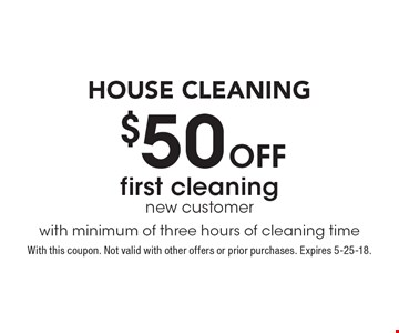 House Cleaning! $50 Off first cleaning. New customer with minimum of three hours of cleaning time. With this coupon. Not valid with other offers or prior purchases. Expires 5-25-18.