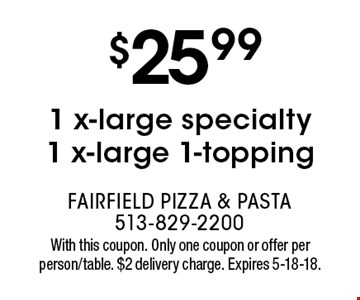 $25.99 1 x-large specialty 1 x-large 1-topping. With this coupon. Only one coupon or offer per person/table. $2 delivery charge. Expires 5-18-18.