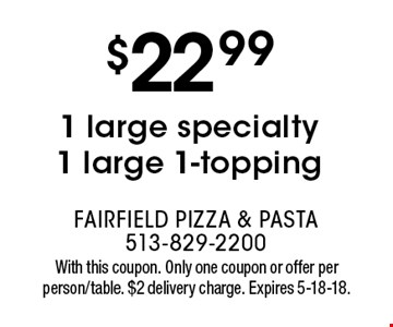 $22.99 1 large specialty 1 large 1-topping. With this coupon. Only one coupon or offer per person/table. $2 delivery charge. Expires 5-18-18.