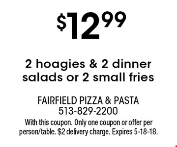 $12.99 2 hoagies & 2 dinner salads or 2 small fries. With this coupon. Only one coupon or offer per person/table. $2 delivery charge. Expires 5-18-18.