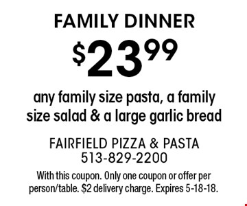 Family Dinner $23.99 any family size pasta, a family size salad & a large garlic bread . With this coupon. Only one coupon or offer per person/table. $2 delivery charge. Expires 5-18-18.