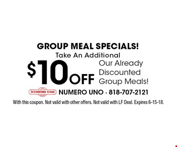 GROUP MEAL SPECIALS! Take An Additional $10 OFF Our Already Discounted Group Meals! With this coupon. Not valid with other offers. Not valid with LF Deal. Expires 6-15-18.