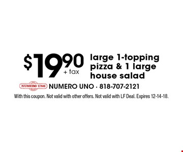 $19.90 + tax large 1-topping pizza & 1 large house salad. With this coupon. Not valid with other offers. Not valid with LF Deal. Expires 12-14-18.
