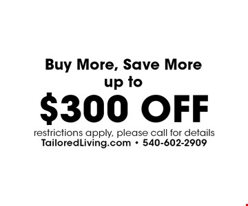 Buy More, Save More up to $300 OFF. restrictions apply, please call for details.
