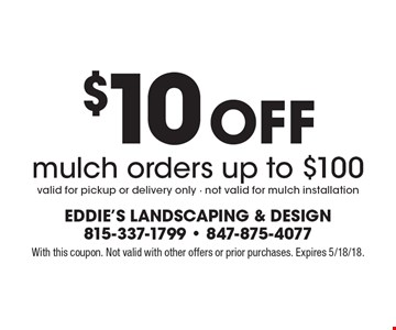 $10 off mulch orders up to $100. Valid for pickup or delivery only. Not valid for mulch installation. With this coupon. Not valid with other offers or prior purchases. Expires 5/18/18.