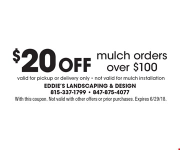 $20 Off mulch orders over $100. Valid for pickup or delivery only - not valid for mulch installation. With this coupon. Not valid with other offers or prior purchases. Expires 6/29/18.