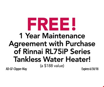 Free! 1 year maintenance agreement with purchase of Rinnai RL75iP series tankless water heater. (a $188 value) Expires 6/30/18.